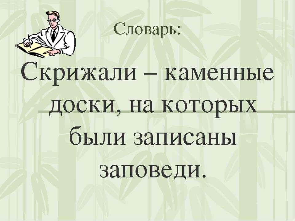 Словарь: Скрижали – каменные доски, на которых были записаны заповеди.