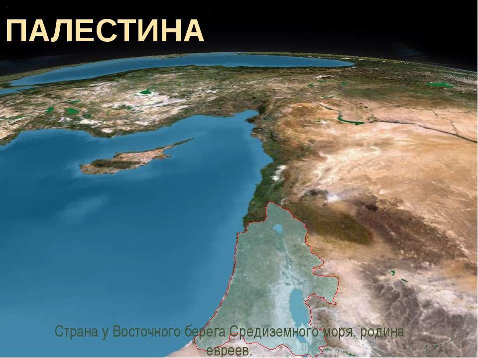 ПАЛЕСТИНА Страна у Восточного берега Средиземного моря, родина евреев.