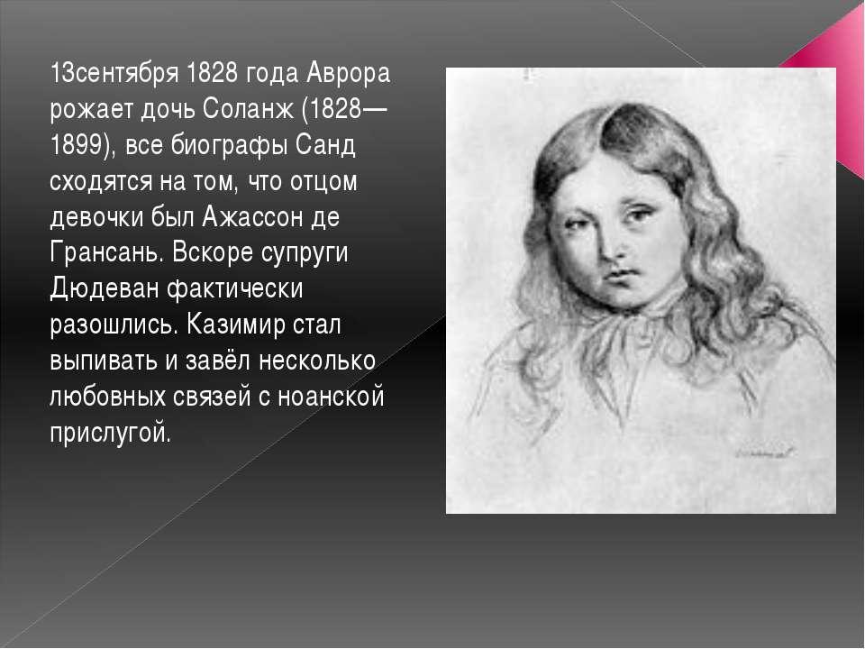 13сентября 1828 года Аврора рожает дочь Соланж (1828—1899), все биографы Санд...