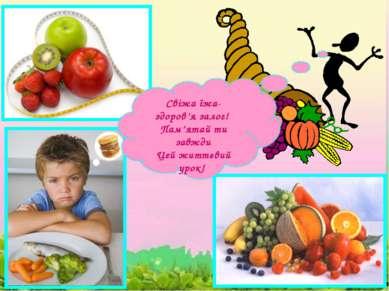 Свіжа їжа- здоров'я залог! Пам'ятай ти завжди Цей життєвий урок!