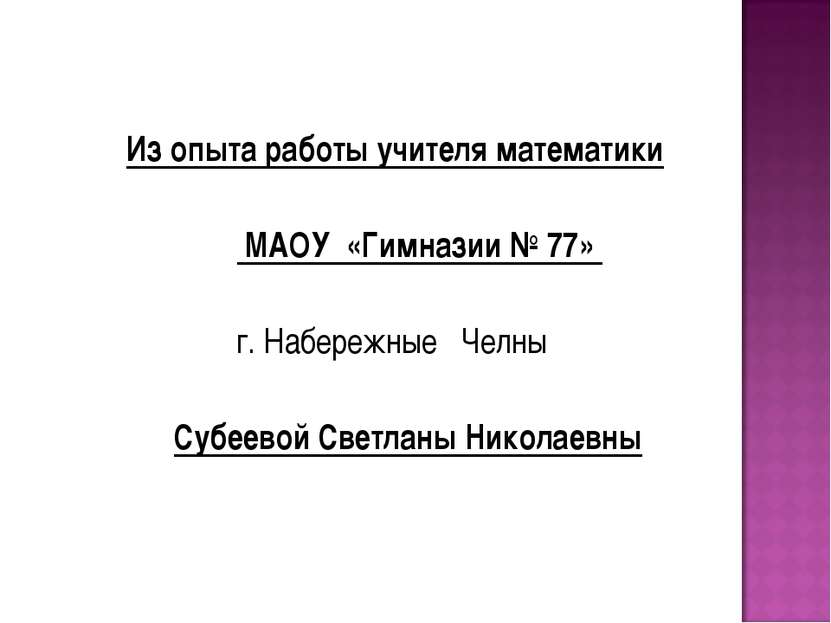 Из опыта работы учителя математики МАОУ «Гимназии № 77» г. Набережные Челны С...