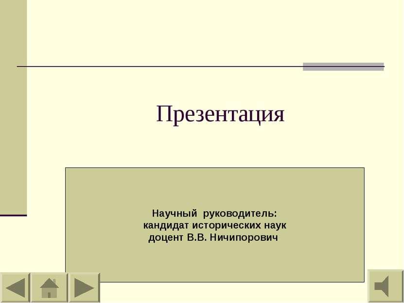 Презентация Научный руководитель: кандидат исторических наук доцент В.В. Ничи...