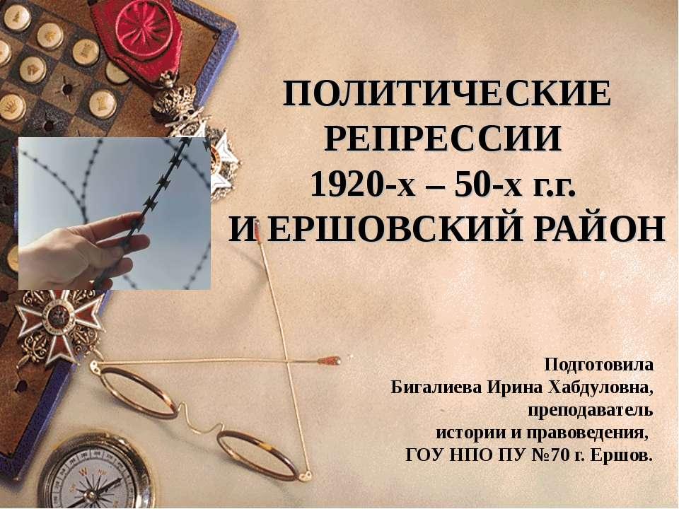 ПОЛИТИЧЕСКИЕ РЕПРЕССИИ 1920-х – 50-х г.г. И ЕРШОВСКИЙ РАЙОН Подготовила Бигал...