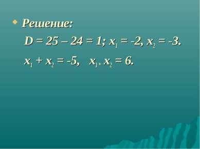 Решение: D = 25 – 24 = 1; x1 = -2, x2 = -3. x1 + x2 = -5, x1 * x2 = 6.
