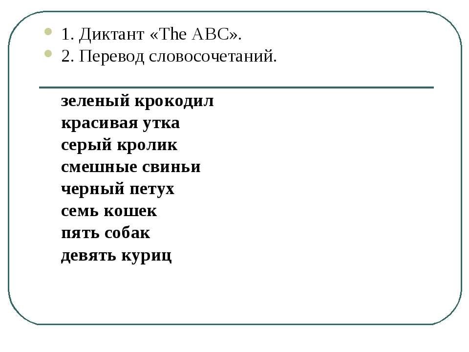 1. Диктант «The ABC». 2. Перевод словосочетаний. зеленый крокодил красивая ут...