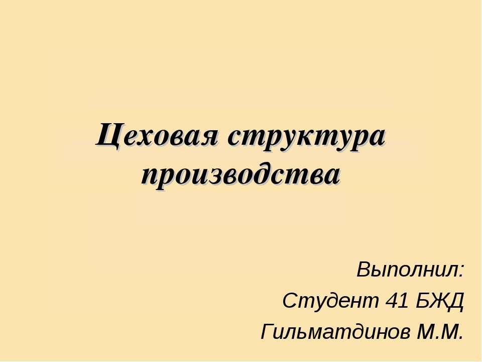 Цеховая структура производства Выполнил: Студент 41 БЖД Гильматдинов М.М.