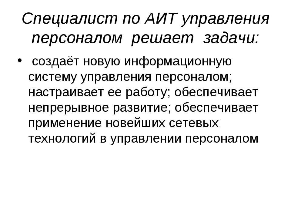 Специалист по АИТ управления персоналом решает задачи: создаёт новую информац...