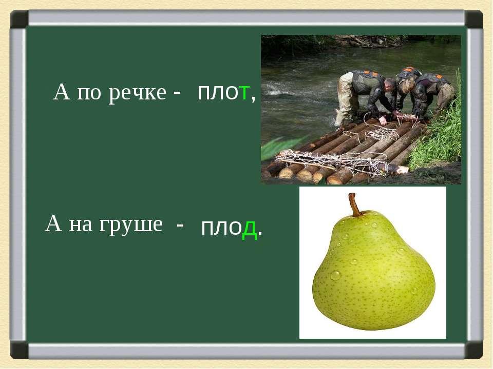 А по речке - А на груше - плот, плод.