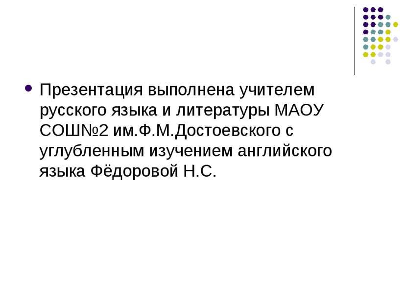Презентация выполнена учителем русского языка и литературы МАОУ СОШ№2 им.Ф.М....
