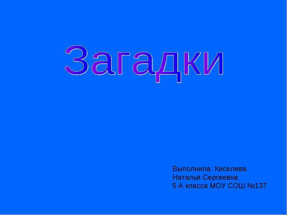 Выполнила: Киселева Наталья Сергеевна 5 А класса МОУ СОШ №137