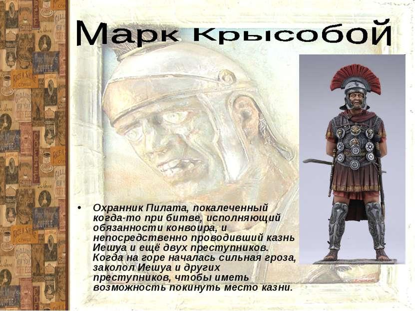 Охранник Пилата, покалеченный когда-то при битве, исполняющий обязанности кон...