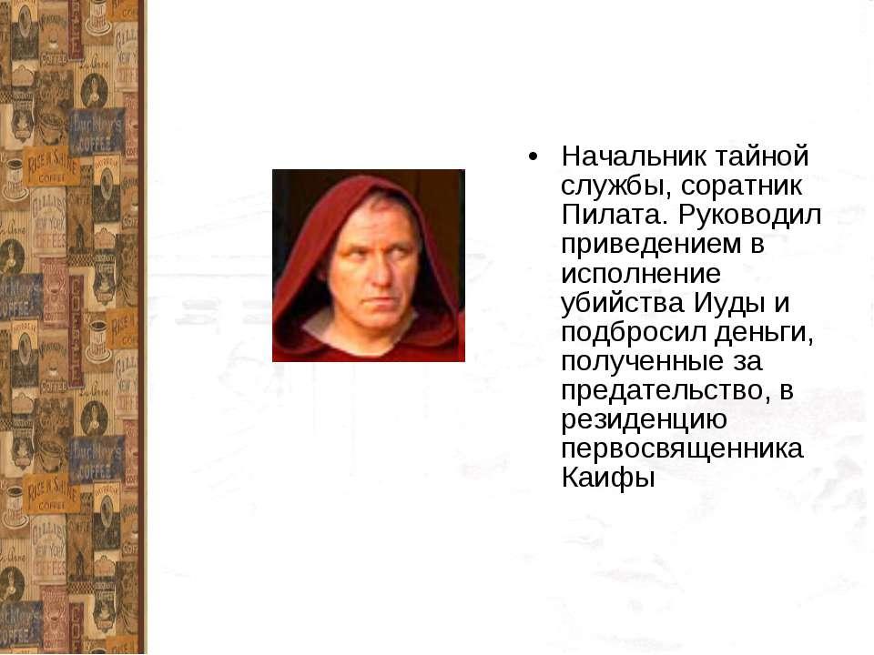 Начальник тайной службы, соратник Пилата. Руководил приведением в исполнение ...