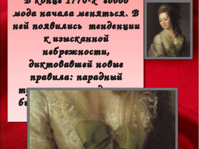В конце 1770-х годов мода начала меняться. В ней появились тенденции к изыска...