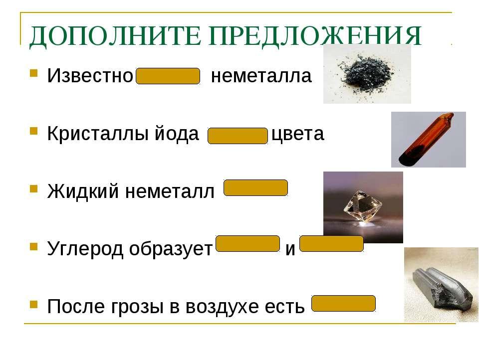 ДОПОЛНИТЕ ПРЕДЛОЖЕНИЯ Известно неметалла Кристаллы йода цвета Жидкий неметалл...