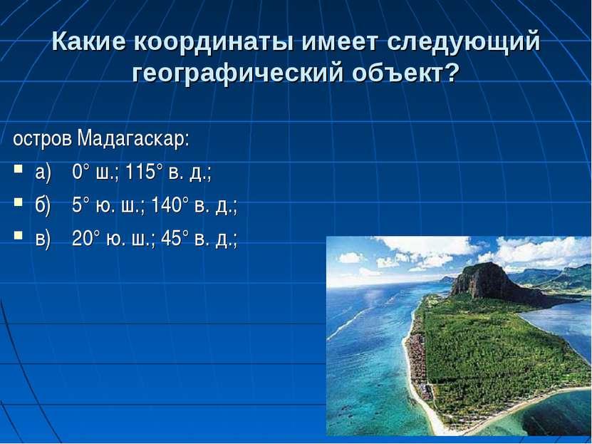 Какие координаты имеет следующий географический объект? остров Мадагаскар: а)...