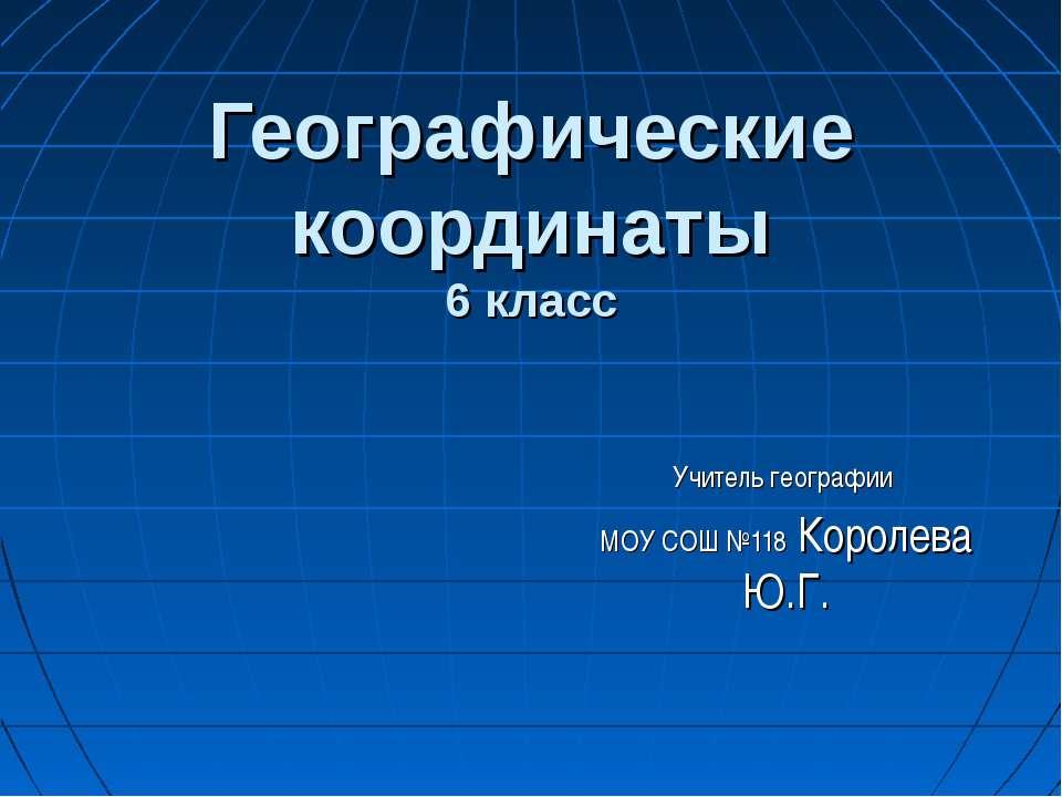Географические координаты 6 класс Учитель географии МОУ СОШ №118 Королева Ю.Г.