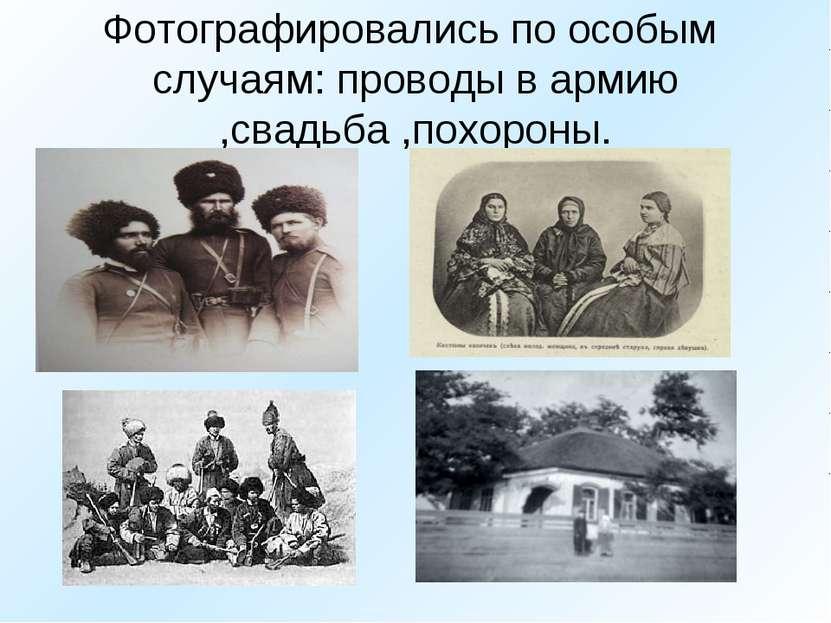 Фотографировались по особым случаям: проводы в армию ,свадьба ,похороны.