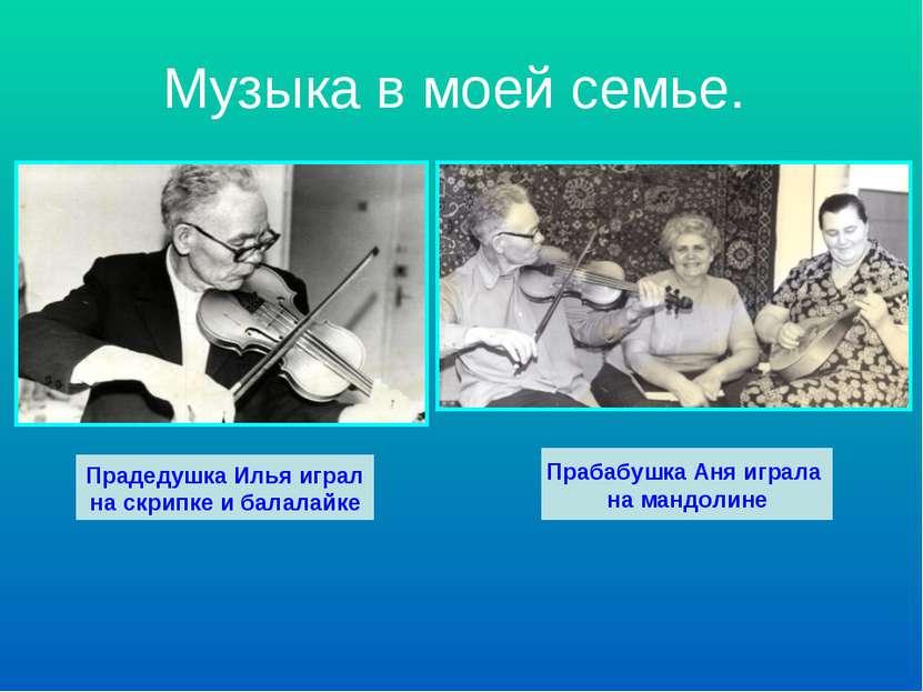 Музыка в моей семье. Прадедушка Илья играл на скрипке и балалайке Прабабушка ...