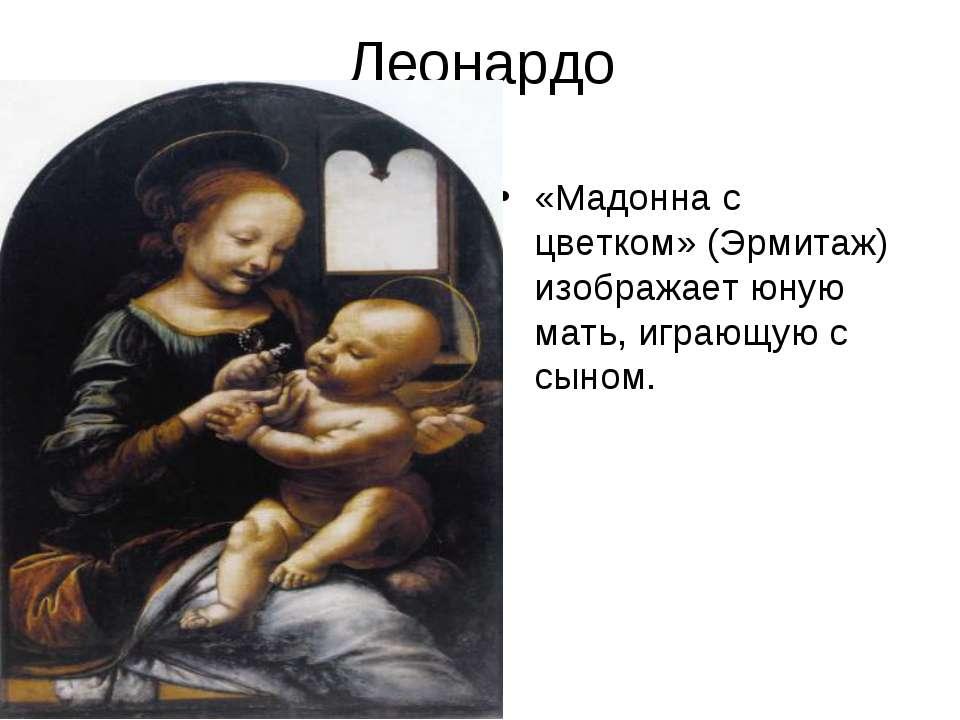 Леонардо «Мадонна с цветком» (Эрмитаж) изображает юную мать, играющую с сыном.