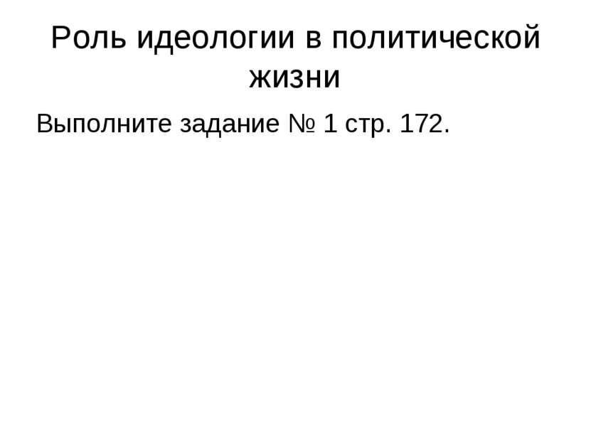 Роль идеологии в политической жизни Выполните задание № 1 стр. 172.