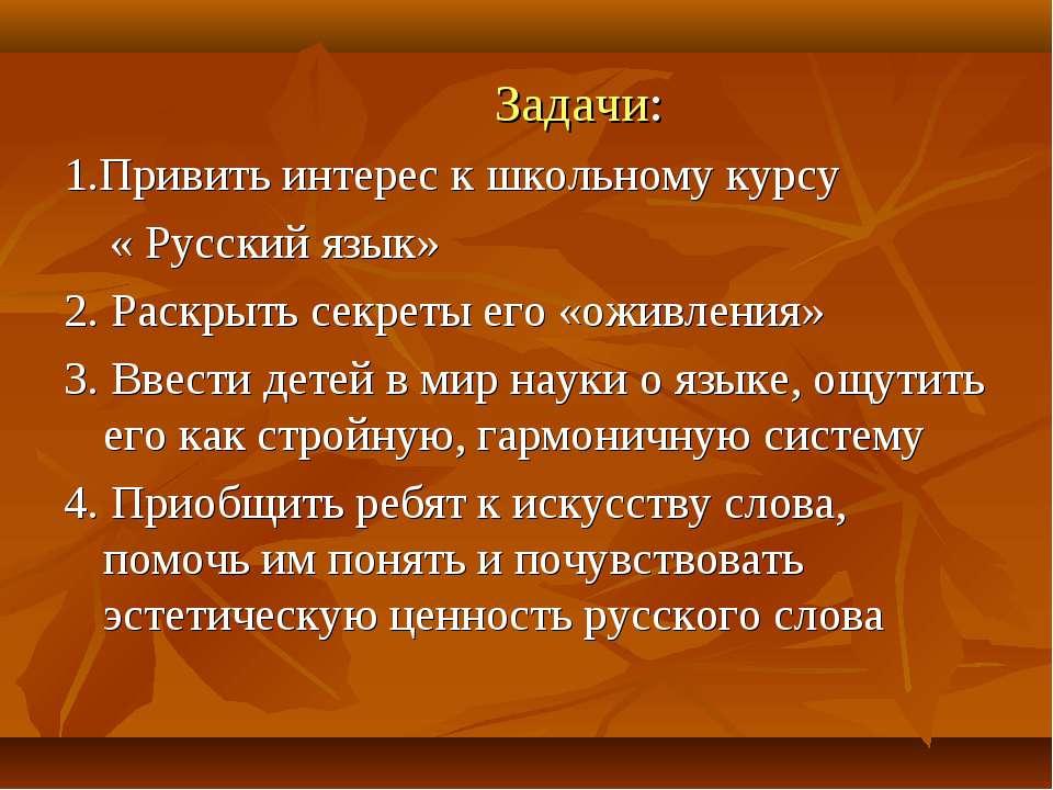 Задачи: 1.Привить интерес к школьному курсу « Русский язык» 2. Раскрыть секре...