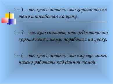 : – ) – те, кто считает, что хорошо понял тему и поработал на уроке. : – ? – ...