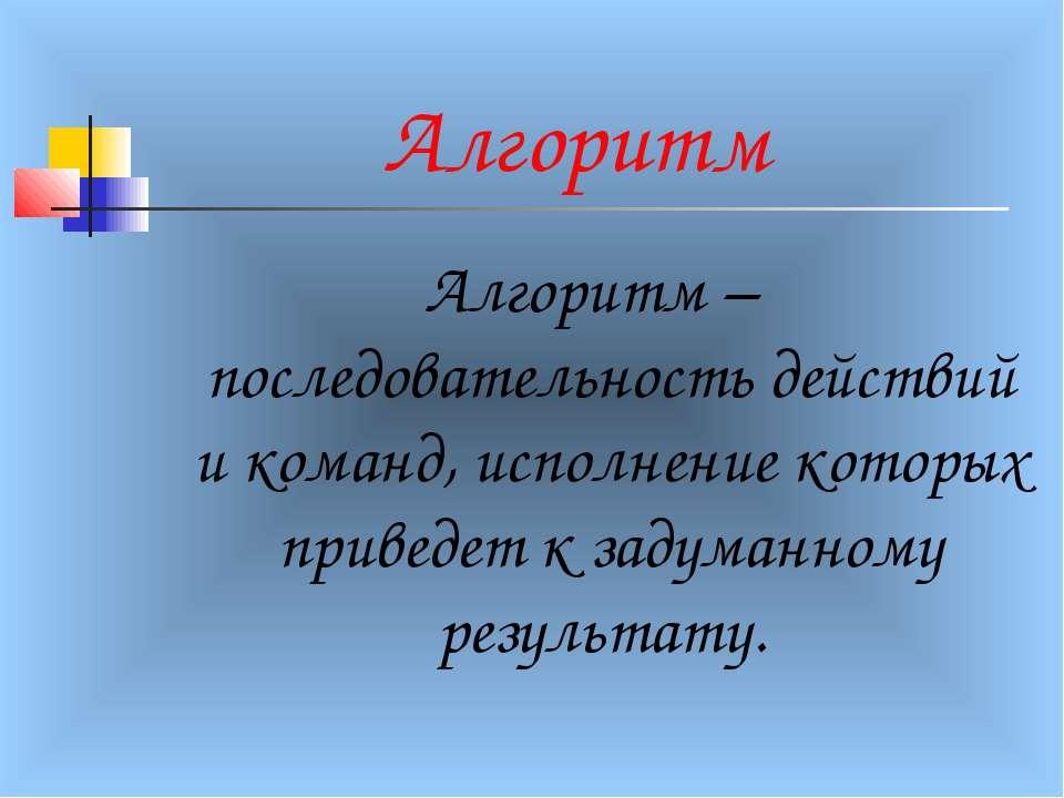 Алгоритм Алгоритм – последовательность действий и команд, исполнение которых ...