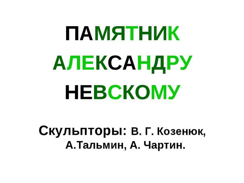 ПАМЯТНИК АЛЕКСАНДРУ НЕВСКОМУ Скульпторы: В. Г. Козенюк, А.Тальмин, А. Чартин.