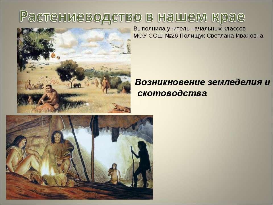 Возникновение земледелия и скотоводства Выполнила учитель начальных классов М...