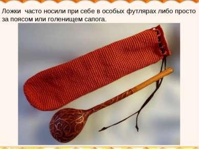 Ложки часто носили при себе в особых футлярах либо просто за поясом или голен...