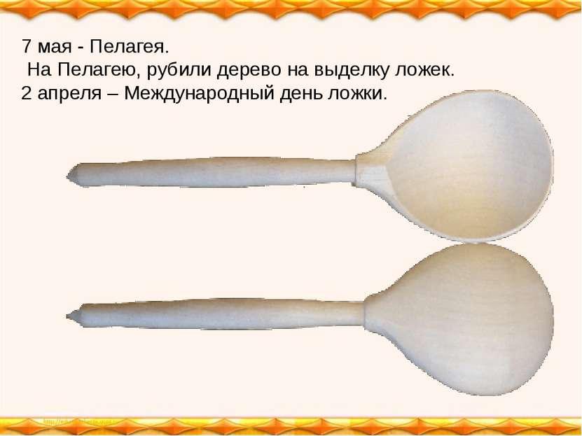 7 мая - Пелагея. На Пелагею, рубили дерево на выделку ложек. 2 апреля – Между...