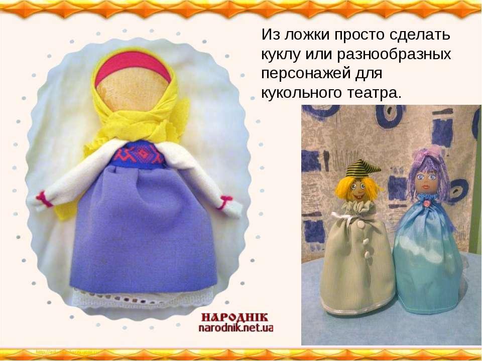 Из ложки просто сделать куклу или разнообразных персонажей для кукольного теа...