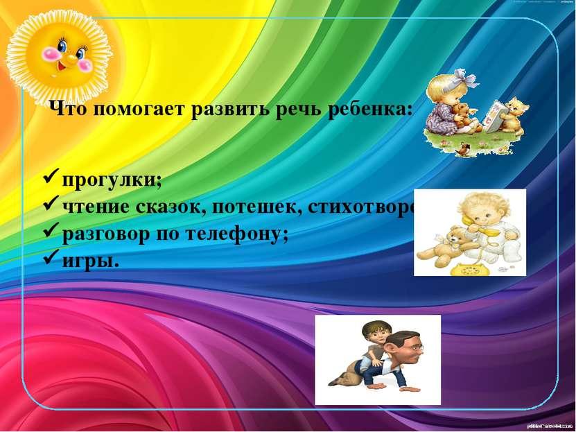 Что помогает развить речь ребенка: прогулки; чтение сказок, потешек, стихотво...