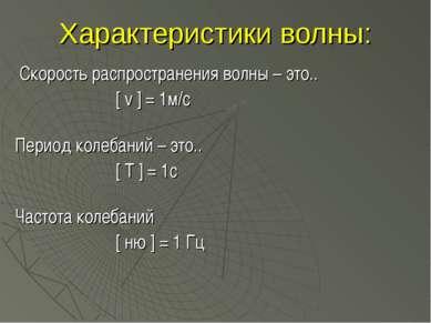 Характеристики волны: Cкорость распространения волны – это.. [ v ] = 1м/с Пер...