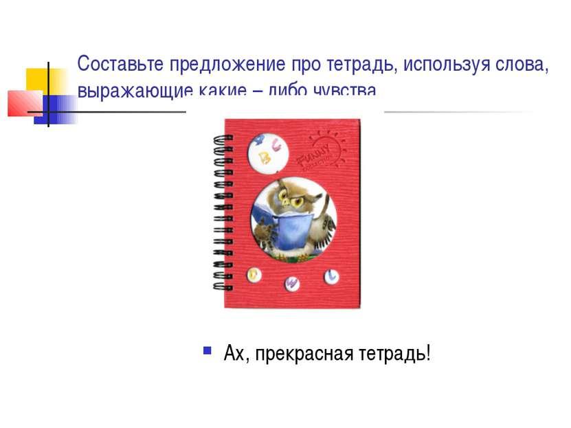 Составьте предложение про тетрадь, используя слова, выражающие какие – либо ч...