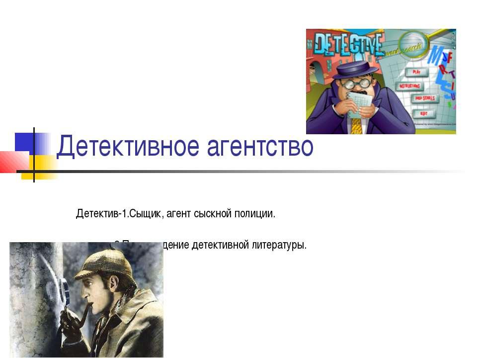 Детективное агентство Детектив-1.Сыщик, агент сыскной полиции. 2.Произведение...