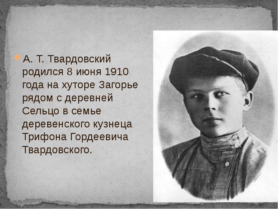 А.Т.Твардовский родился 8июня1910 года на хуторе Загорье рядом с деревней...