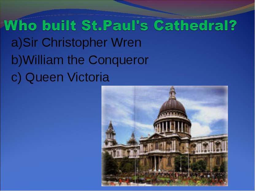 a)Sir Christopher Wren b)William the Conqueror c) Queen Victoria