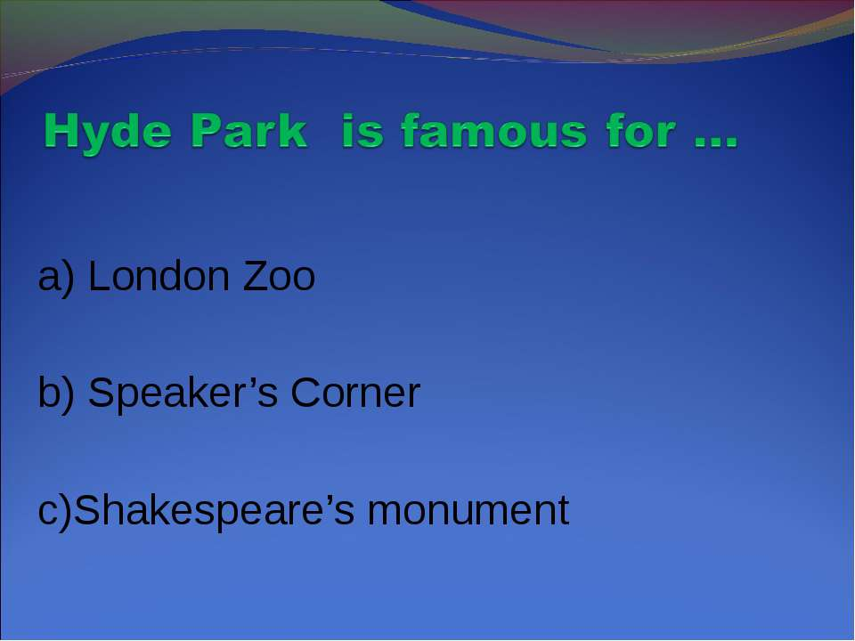 a) London Zoo b) Speaker's Corner c)Shakespeare's monument