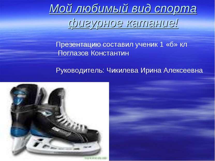 Мой любимый вид спорта фигурное катание! Презентацию составил ученик 1 «б» кл...