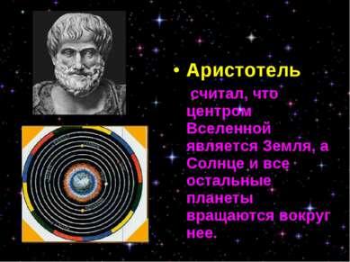 Аристотель считал, что центром Вселенной является Земля, а Солнце и все остал...