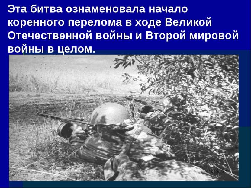 Эта битва ознаменовала начало коренного перелома в ходе Великой Отечественной...