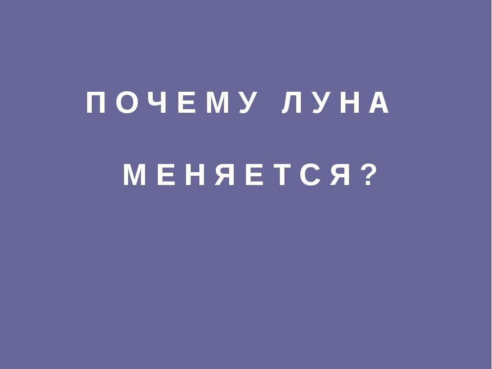 П О Ч Е М У Л У Н А М Е Н Я Е Т С Я ?