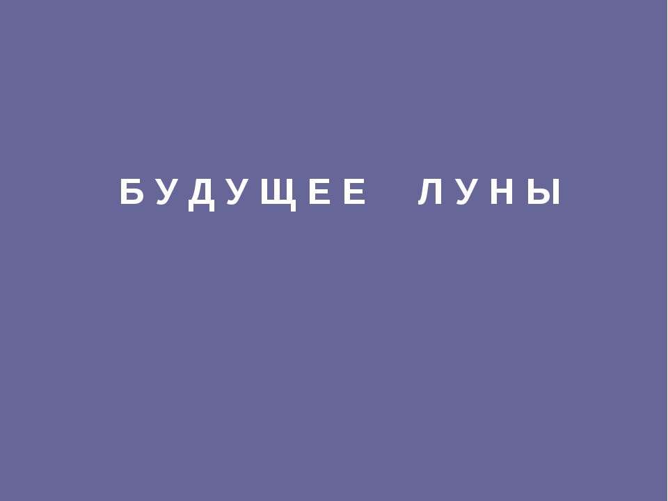 Б У Д У Щ Е Е Л У Н Ы