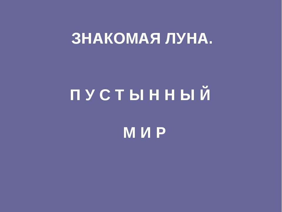 ЗНАКОМАЯ ЛУНА. П У С Т Ы Н Н Ы Й М И Р