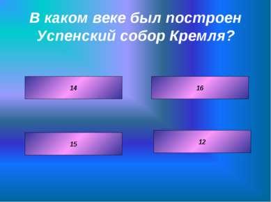 В каком веке был построен Успенский собор Кремля? 16 12 14 15