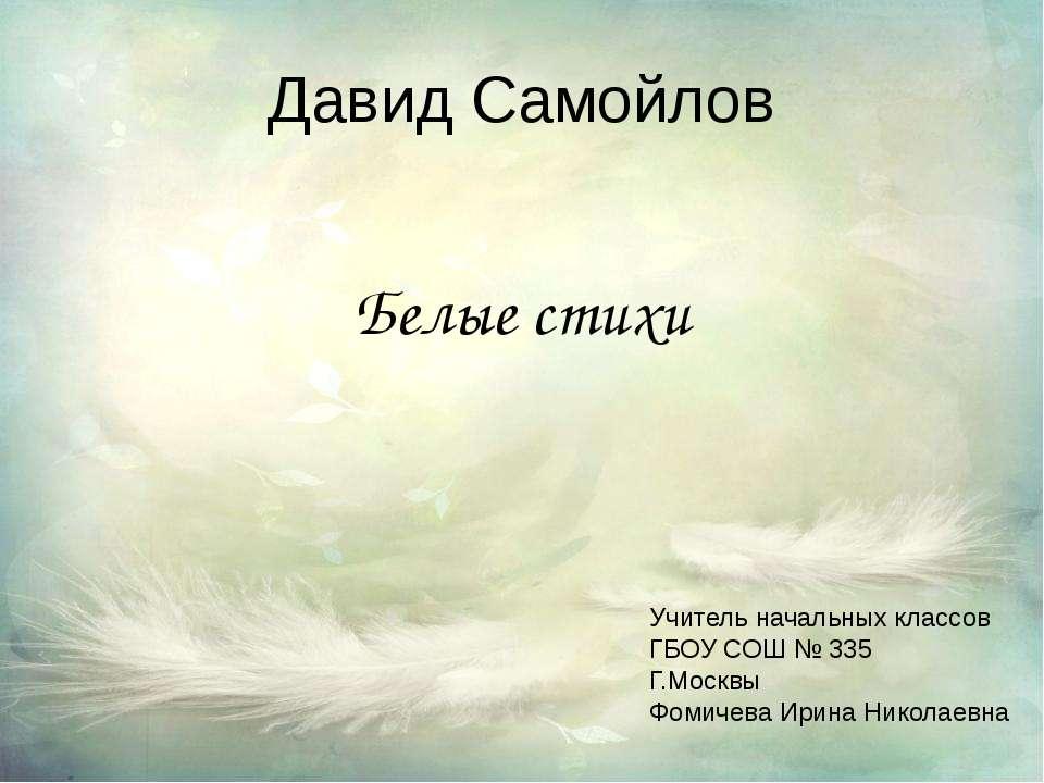 Давид Самойлов Белые стихи Учитель начальных классов ГБОУ СОШ № 335 Г.Москвы ...