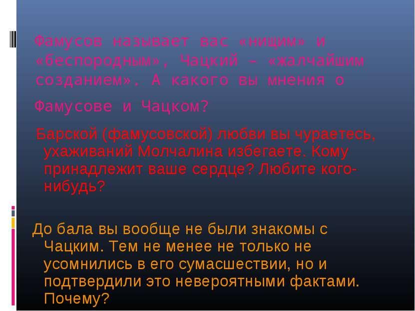 Фамусов называет вас «нищим» и «беспородным», Чацкий – «жалчайшим созданием»....