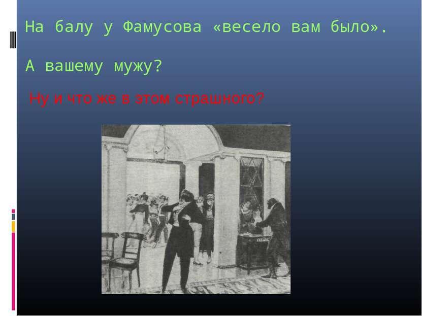 На балу у Фамусова «весело вам было». А вашему мужу? Ну и что же в этом страш...