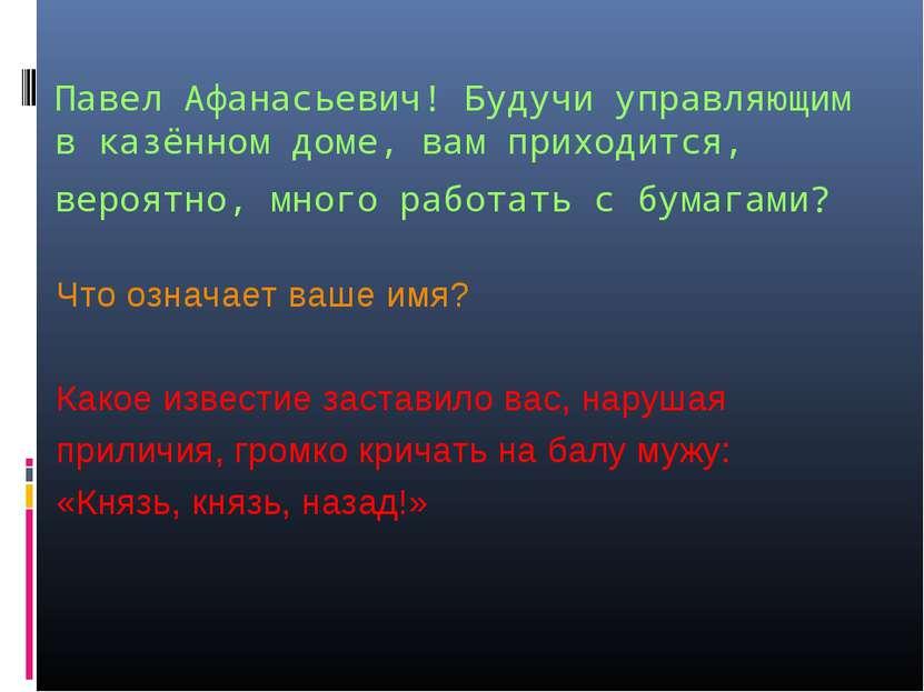 Павел Афанасьевич! Будучи управляющим в казённом доме, вам приходится, вероят...